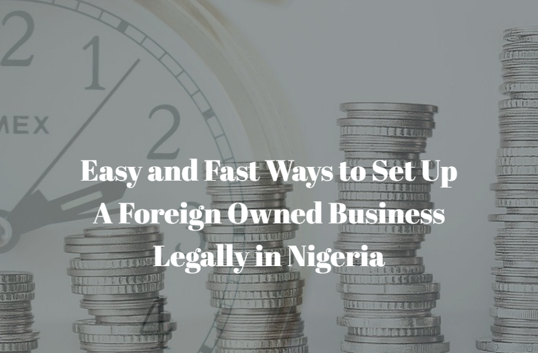 Easy and Fast Ways to Set Up A Foreign Owned Business Legally in Nigeria